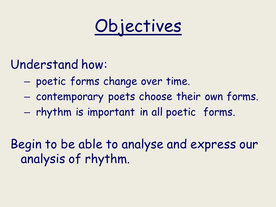 Objectives Understand how: – poetic forms change over time. – contemporary poets choose their own forms. – rhythm is important in all poetic forms. Be