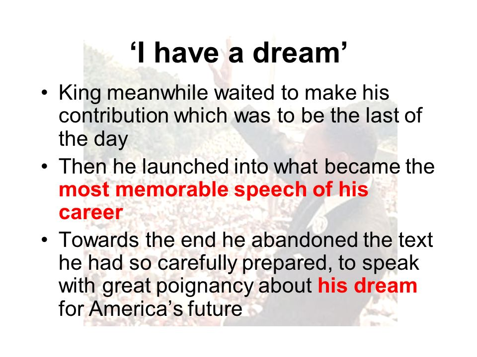 I have a dream King meanwhile waited to make his contribution which was to be the last of the day Then he launched into what became the most memorable speech of his career Towards the end he abandoned the text he had so carefully prepared, to speak with great poignancy about his dream for Americas future