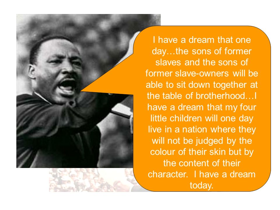 I have a dream that one day…the sons of former slaves and the sons of former slave-owners will be able to sit down together at the table of brotherhood…I have a dream that my four little children will one day live in a nation where they will not be judged by the colour of their skin but by the content of their character.