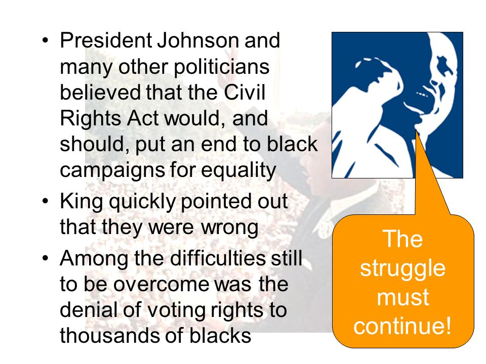 President Johnson and many other politicians believed that the Civil Rights Act would, and should, put an end to black campaigns for equality King quickly pointed out that they were wrong Among the difficulties still to be overcome was the denial of voting rights to thousands of blacks The struggle must continue!