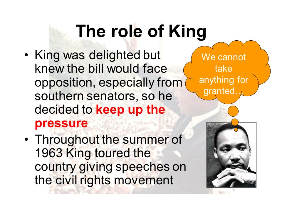 The role of King King was delighted but knew the bill would face opposition, especially from southern senators, so he decided to keep up the pressure Throughout the summer of 1963 King toured the country giving speeches on the civil rights movement We cannot take anything for granted…