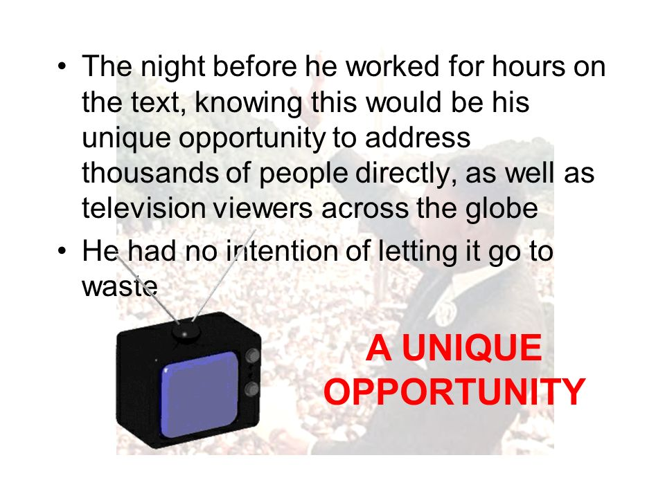 The night before he worked for hours on the text, knowing this would be his unique opportunity to address thousands of people directly, as well as television viewers across the globe He had no intention of letting it go to waste A UNIQUE OPPORTUNITY