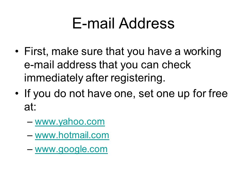 E-mail Address First, make sure that you have a working e-mail address that you can check immediately after registering. If you do not have one, set o