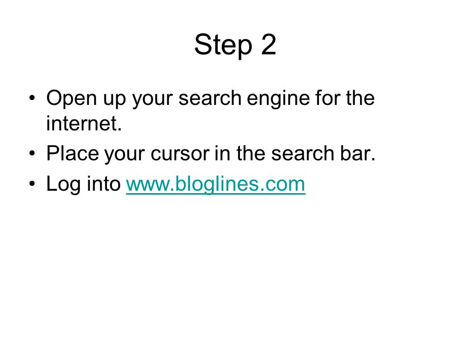 Step 2 Open up your search engine for the internet. Place your cursor in the search bar. Log into www.bloglines.comwww.bloglines.com