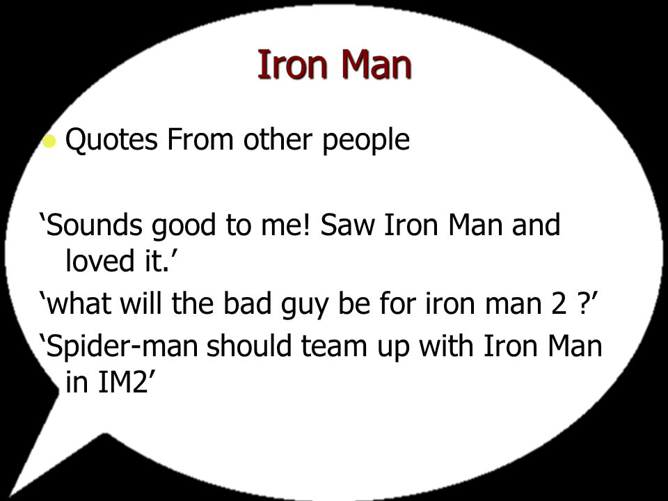 Quotes From other people Sounds good to me. Saw Iron Man and loved it.