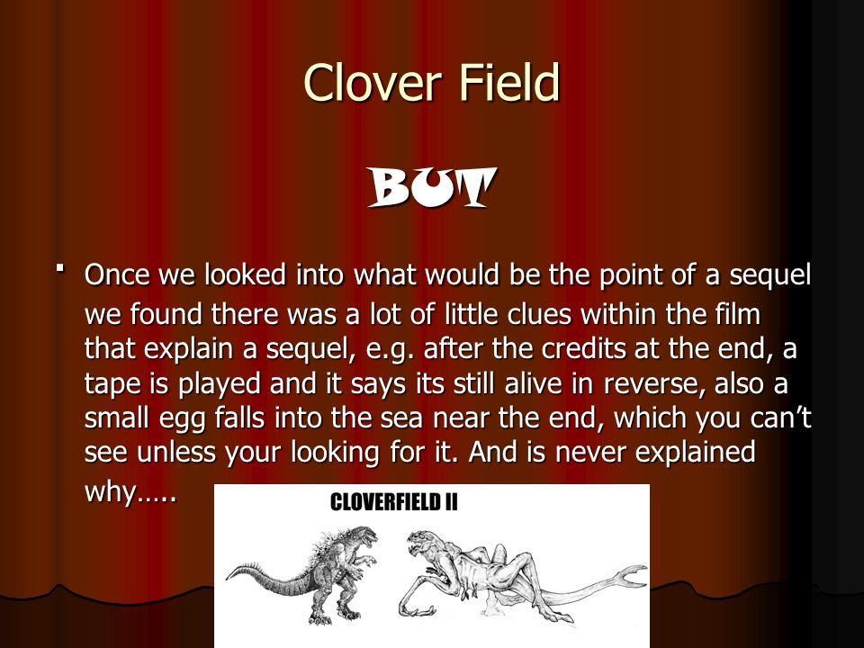 Clover Field BUT Once we looked into what would be the point of a sequel we found there was a lot of little clues within the film that explain a sequel, e.g.