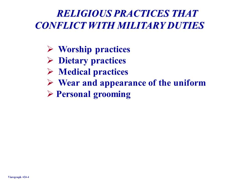 RELIGIOUS PRACTICES THAT RELIGIOUS PRACTICES THAT CONFLICT WITH MILITARY DUTIES Viewgraph #24-4 Worship practices Dietary practices Medical practices Wear and appearance of the uniform Personal grooming