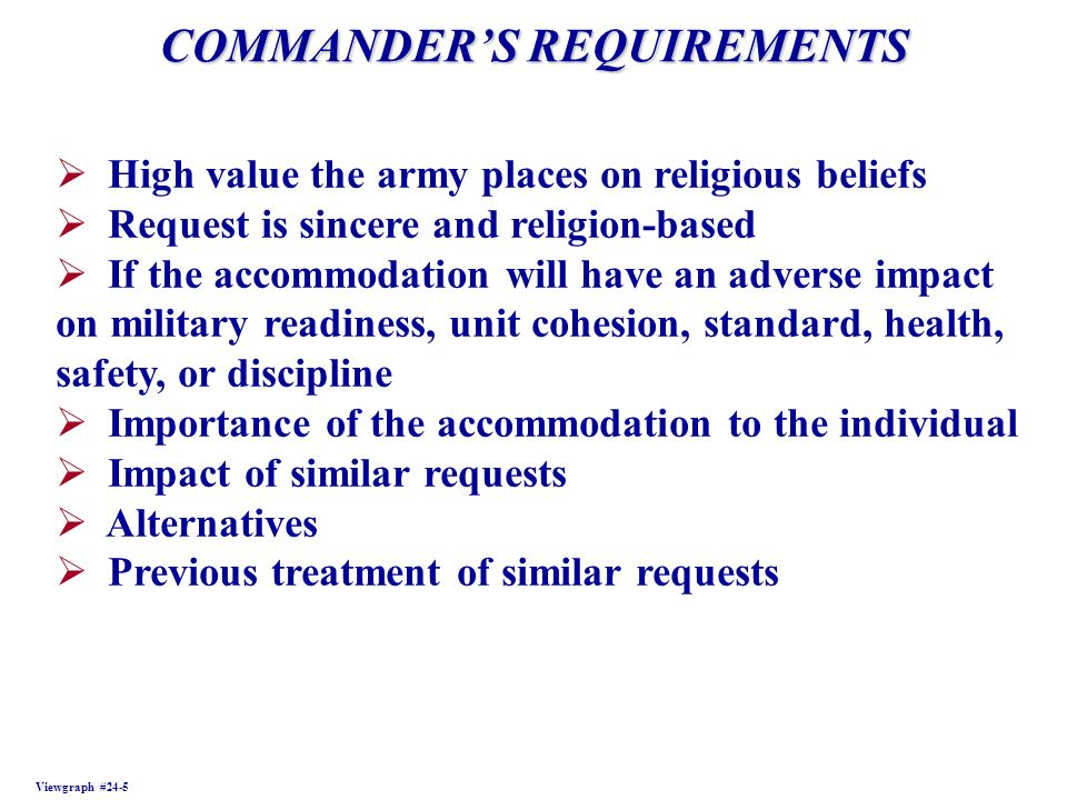 COMMANDERS REQUIREMENTS Viewgraph #24-5 High value the army places on religious beliefs Request is sincere and religion-based If the accommodation will have an adverse impact on military readiness, unit cohesion, standard, health, safety, or discipline Importance of the accommodation to the individual Impact of similar requests Alternatives Previous treatment of similar requests