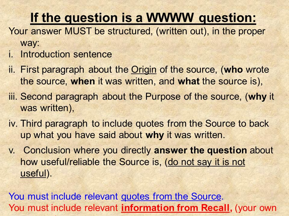 If the question is a WWWW question: Your answer MUST be structured, (written out), in the proper way: i.Introduction sentence ii.First paragraph about