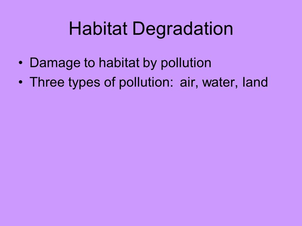 Habitat Degradation Damage to habitat by pollution Three types of pollution: air, water, land