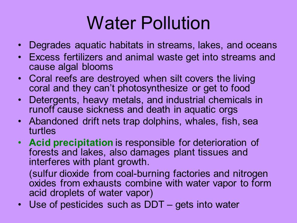 Water Pollution Degrades aquatic habitats in streams, lakes, and oceans Excess fertilizers and animal waste get into streams and cause algal blooms Co
