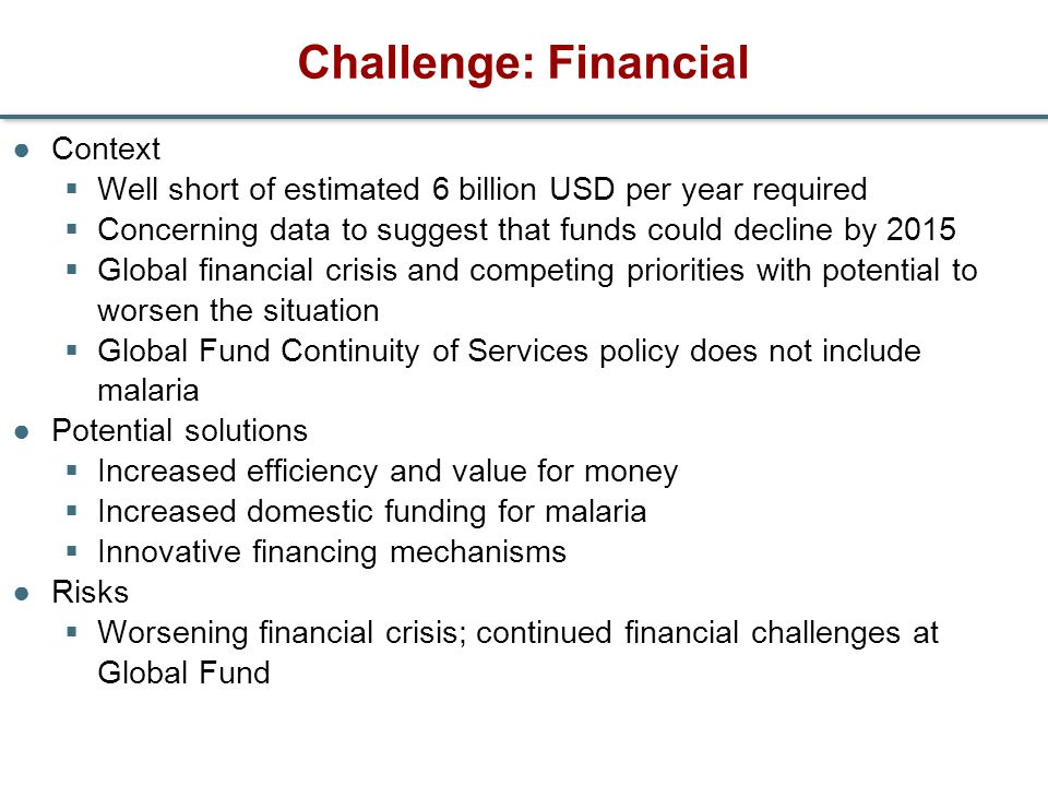 Challenge: Financial Context Well short of estimated 6 billion USD per year required Concerning data to suggest that funds could decline by 2015 Globa