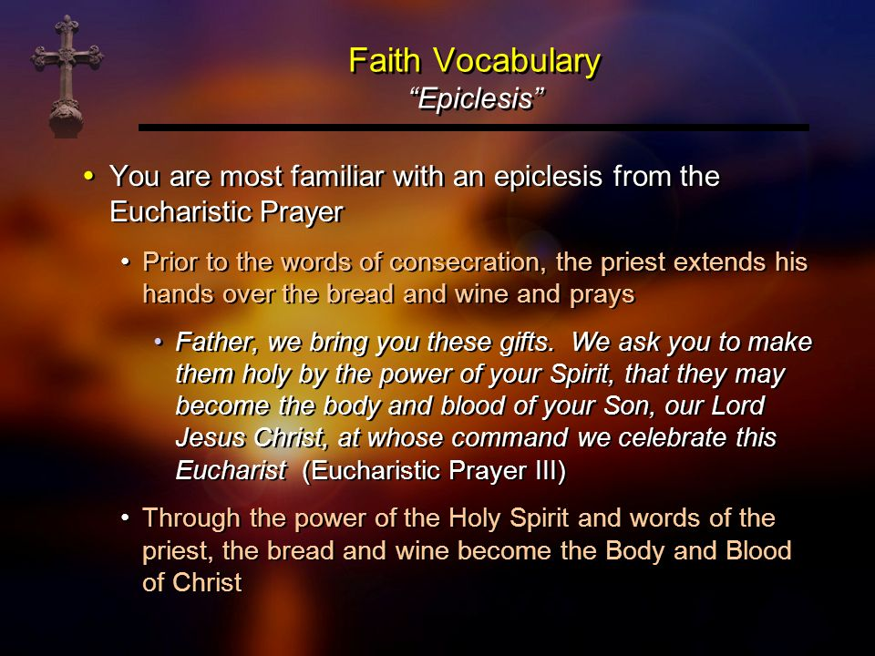 Faith Vocabulary Epiclesis You are most familiar with an epiclesis from the Eucharistic Prayer Prior to the words of consecration, the priest extends