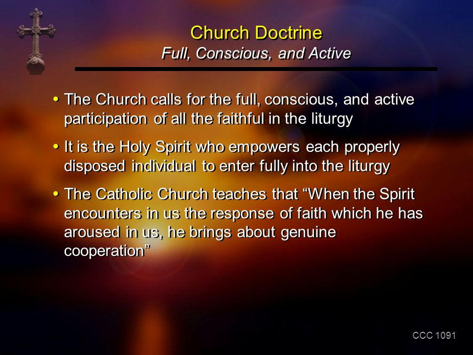 Church Doctrine Full, Conscious, and Active The Church calls for the full, conscious, and active participation of all the faithful in the liturgy It i