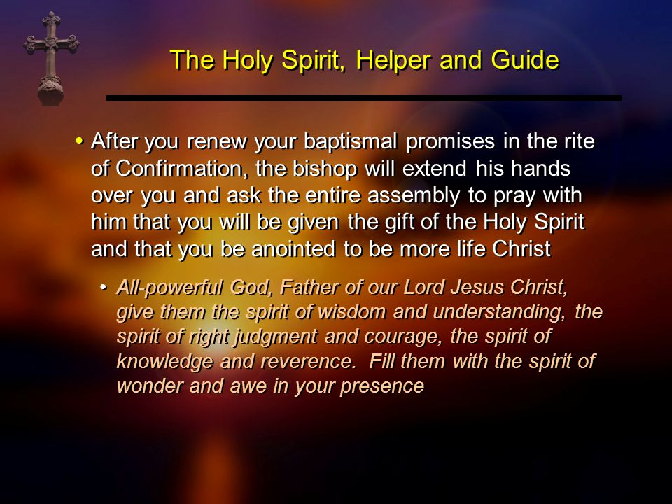 The Holy Spirit, Helper and Guide After you renew your baptismal promises in the rite of Confirmation, the bishop will extend his hands over you and a
