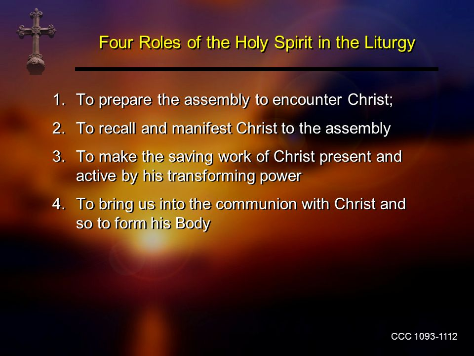 Four Roles of the Holy Spirit in the Liturgy 1.To prepare the assembly to encounter Christ; 2.To recall and manifest Christ to the assembly 3.To make