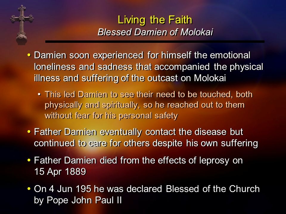 Living the Faith Blessed Damien of Molokai Damien soon experienced for himself the emotional loneliness and sadness that accompanied the physical illn