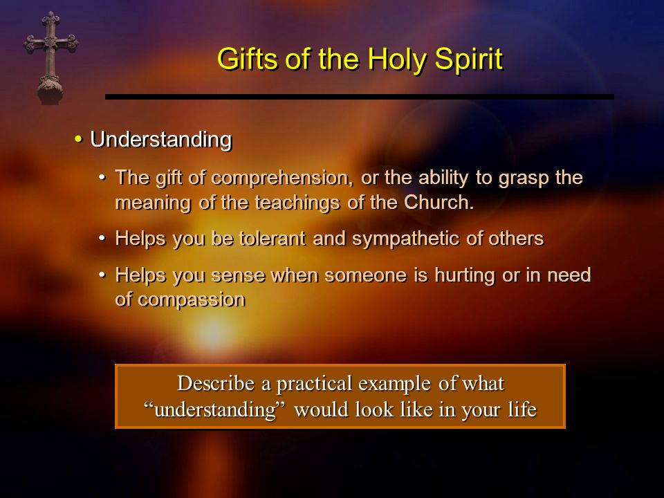 Gifts of the Holy Spirit Understanding The gift of comprehension, or the ability to grasp the meaning of the teachings of the Church. Helps you be tol