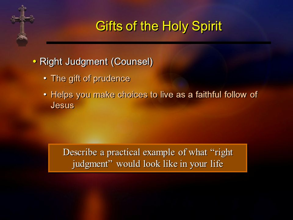 Gifts of the Holy Spirit Right Judgment (Counsel) The gift of prudence Helps you make choices to live as a faithful follow of Jesus Right Judgment (Co