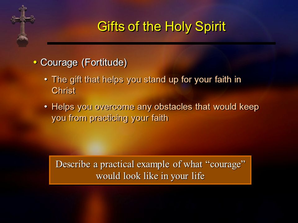 Gifts of the Holy Spirit Courage (Fortitude) The gift that helps you stand up for your faith in Christ Helps you overcome any obstacles that would kee