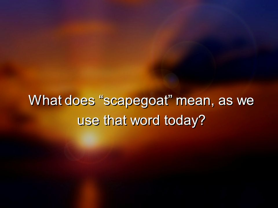 What does scapegoat mean, as we use that word today?