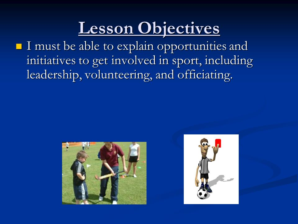 Lesson Objectives I must be able to explain opportunities and initiatives to get involved in sport, including leadership, volunteering, and officiating.