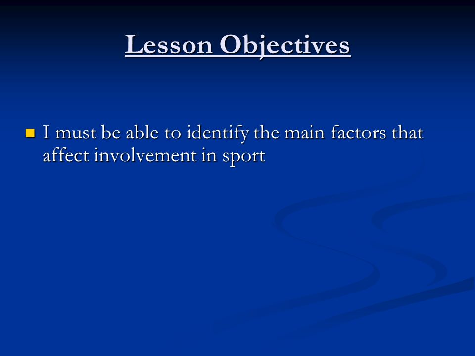 Lesson Objectives I must be able to identify the main factors that affect involvement in sport I must be able to identify the main factors that affect involvement in sport