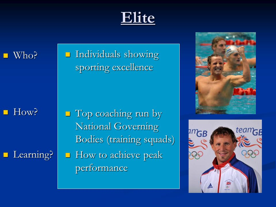 Elite Individuals showing sporting excellence Top coaching run by National Governing Bodies (training squads) How to achieve peak performance Who.