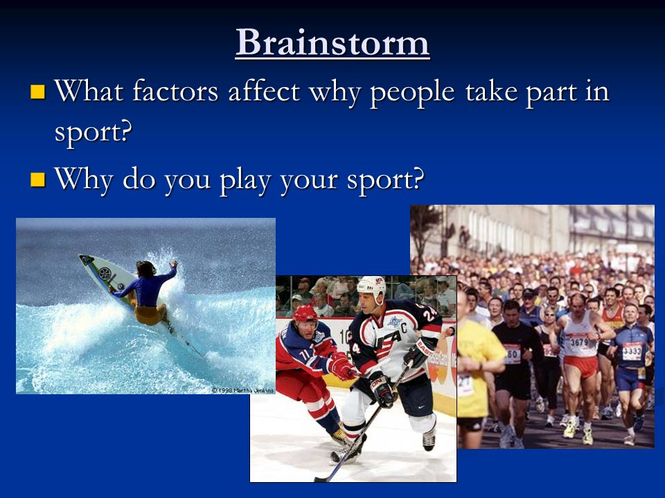 Brainstorm What factors affect why people take part in sport.