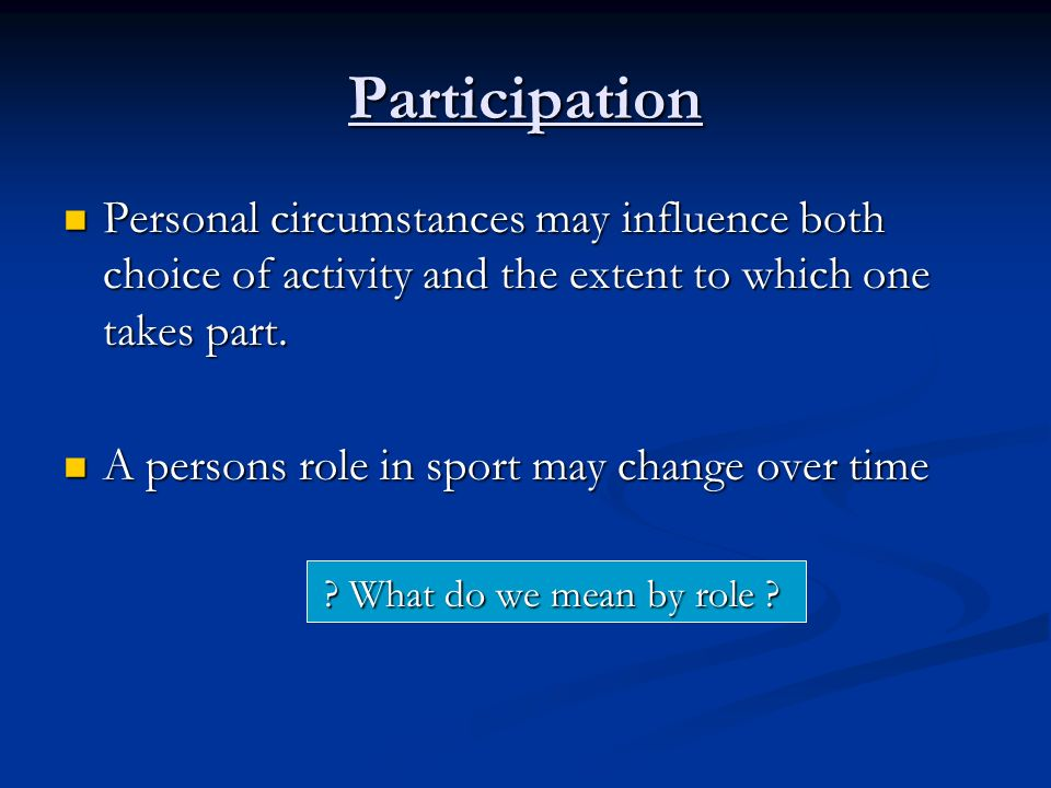 Participation Personal circumstances may influence both choice of activity and the extent to which one takes part.