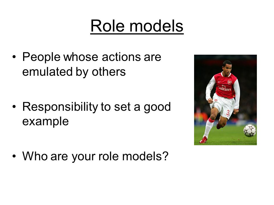 Role models People whose actions are emulated by others Responsibility to set a good example Who are your role models