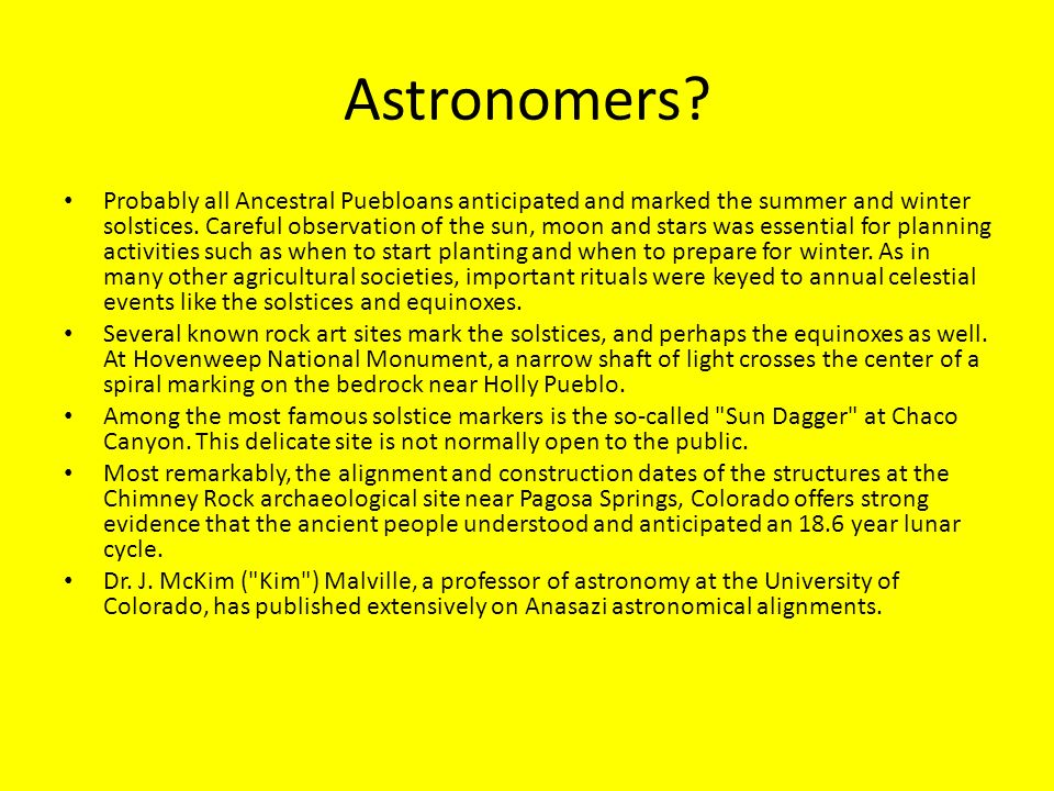 Astronomers? Probably all Ancestral Puebloans anticipated and marked the summer and winter solstices. Careful observation of the sun, moon and stars w