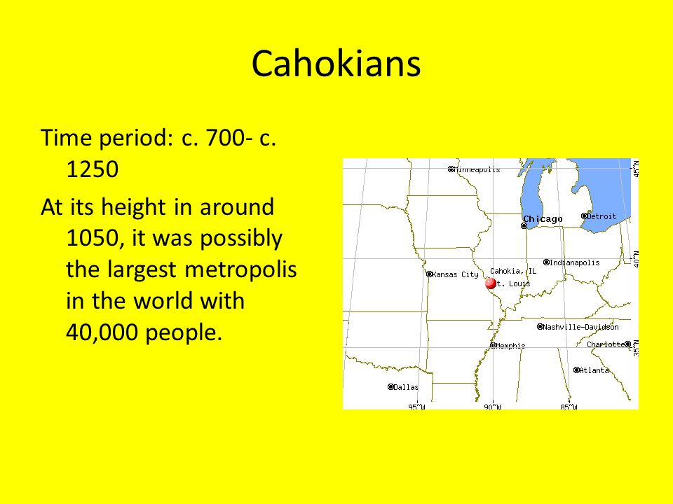 Cahokians Time period: c. 700- c. 1250 At its height in around 1050, it was possibly the largest metropolis in the world with 40,000 people.