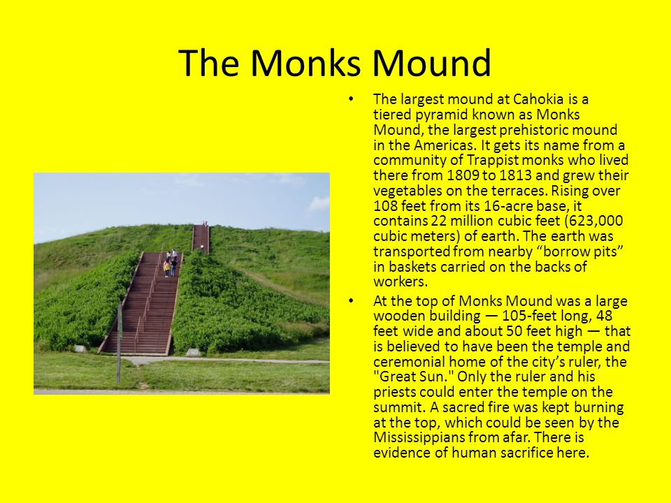 The Monks Mound The largest mound at Cahokia is a tiered pyramid known as Monks Mound, the largest prehistoric mound in the Americas. It gets its name
