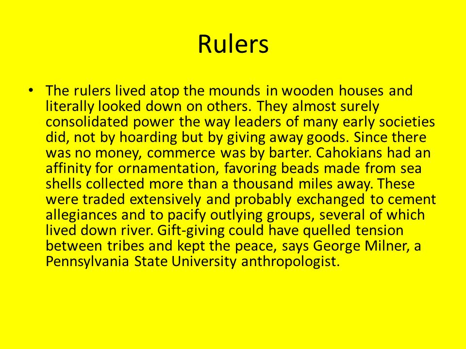Rulers The rulers lived atop the mounds in wooden houses and literally looked down on others. They almost surely consolidated power the way leaders of