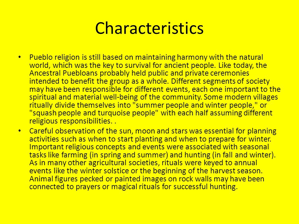 Characteristics Pueblo religion is still based on maintaining harmony with the natural world, which was the key to survival for ancient people. Like t