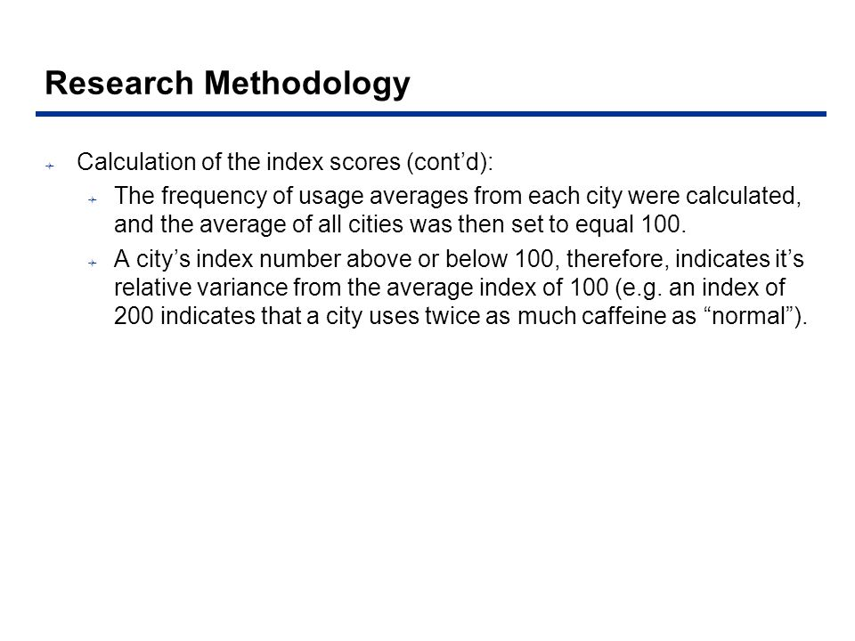 Research Methodology Calculation of the index scores (contd): The frequency of usage averages from each city were calculated, and the average of all cities was then set to equal 100.