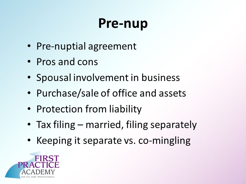 Pre-nup Pre-nuptial agreement Pros and cons Spousal involvement in business Purchase/sale of office and assets Protection from liability Tax filing – married, filing separately Keeping it separate vs.