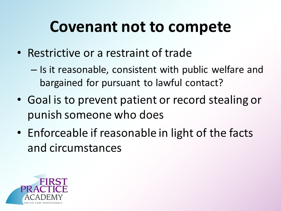 Covenant not to compete Restrictive or a restraint of trade – Is it reasonable, consistent with public welfare and bargained for pursuant to lawful contact.