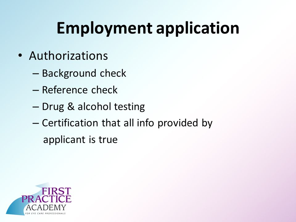 Employment application Authorizations – Background check – Reference check – Drug & alcohol testing – Certification that all info provided by applicant is true