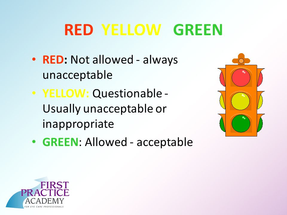 RED YELLOW GREEN RED: Not allowed - always unacceptable YELLOW: Questionable - Usually unacceptable or inappropriate GREEN: Allowed - acceptable