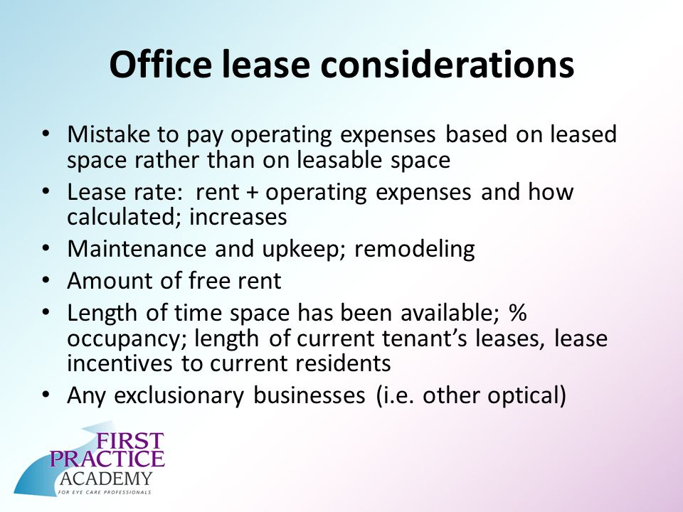 Office lease considerations Mistake to pay operating expenses based on leased space rather than on leasable space Lease rate: rent + operating expenses and how calculated; increases Maintenance and upkeep; remodeling Amount of free rent Length of time space has been available; % occupancy; length of current tenants leases, lease incentives to current residents Any exclusionary businesses (i.e.