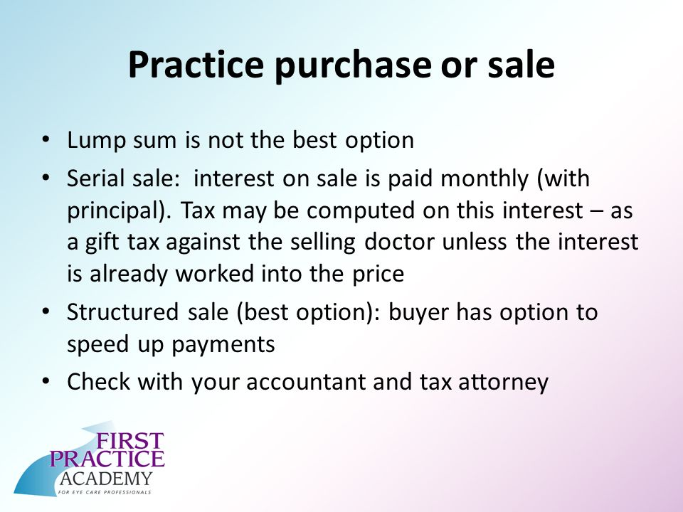 Practice purchase or sale Lump sum is not the best option Serial sale: interest on sale is paid monthly (with principal).