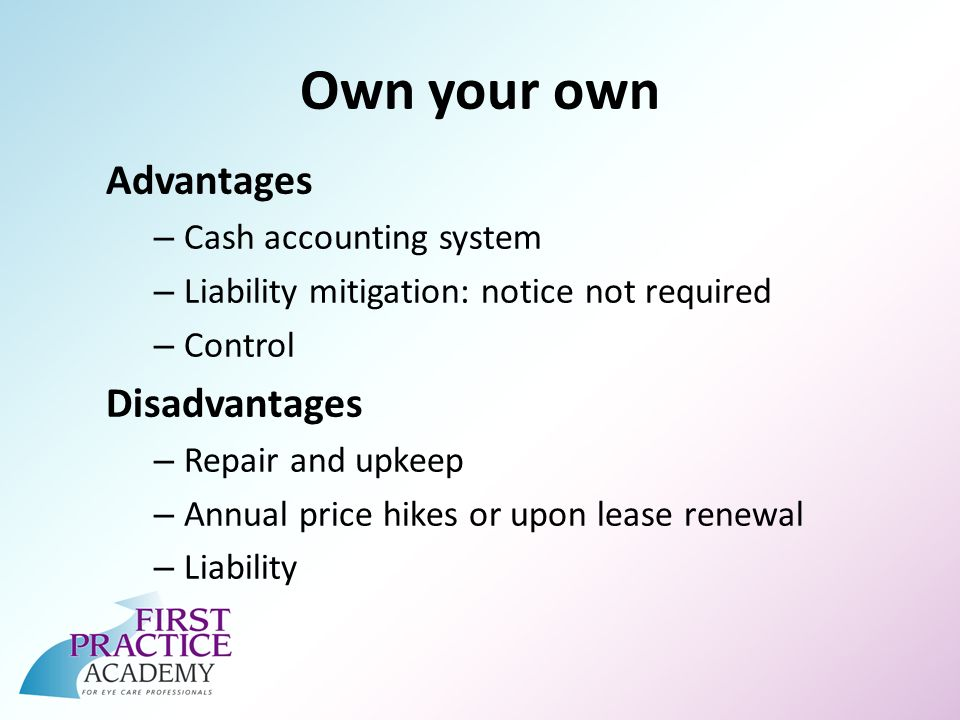 Own your own Advantages – Cash accounting system – Liability mitigation: notice not required – Control Disadvantages – Repair and upkeep – Annual price hikes or upon lease renewal – Liability