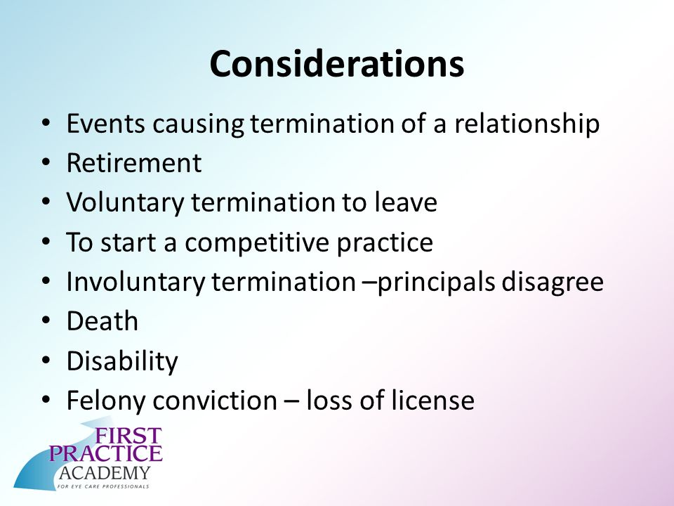 Considerations Events causing termination of a relationship Retirement Voluntary termination to leave To start a competitive practice Involuntary termination –principals disagree Death Disability Felony conviction – loss of license