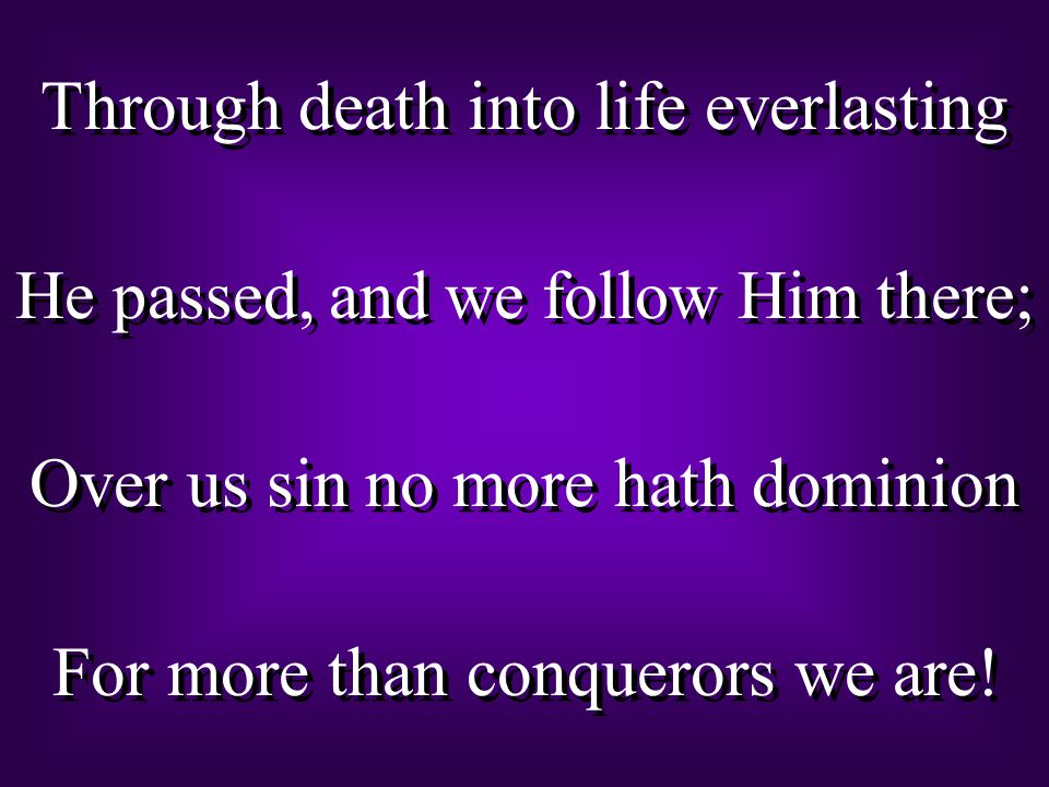 Through death into life everlasting He passed, and we follow Him there ; Over us sin no more hath dominion For more than conquerors we are! Through de