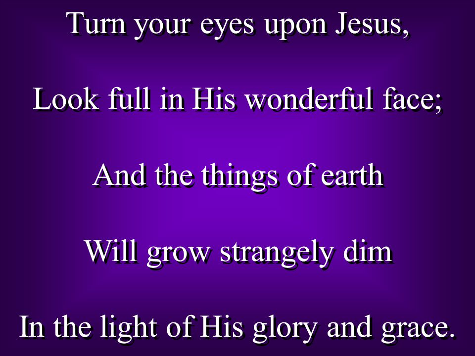 Turn your eyes upon Jesus, Look full in His wonderful face; And the things of earth Will grow strangely dim In the light of His glory and grace.