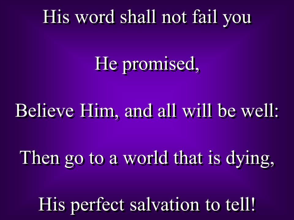 His word shall not fail you He promised, Believe Him, and all will be well: Then go to a world that is dying, His perfect salvation to tell.