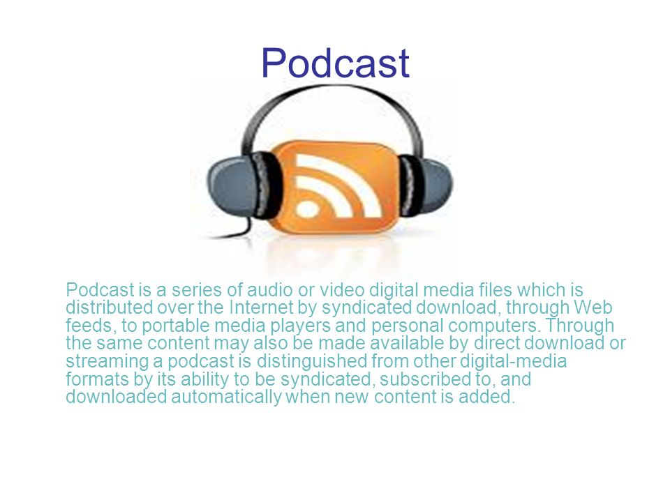 Podcast Podcast is a series of audio or video digital media files which is distributed over the Internet by syndicated download, through Web feeds, to portable media players and personal computers.