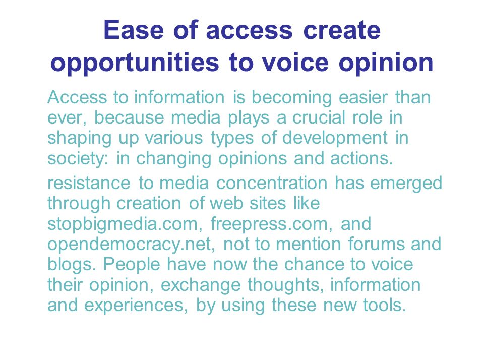 Ease of access create opportunities to voice opinion Access to information is becoming easier than ever, because media plays a crucial role in shaping up various types of development in society: in changing opinions and actions.